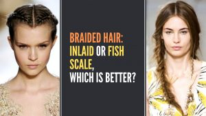 BRAIDED HAIR: INLAID OR FISH SCALE, WHICH IS BETTER?