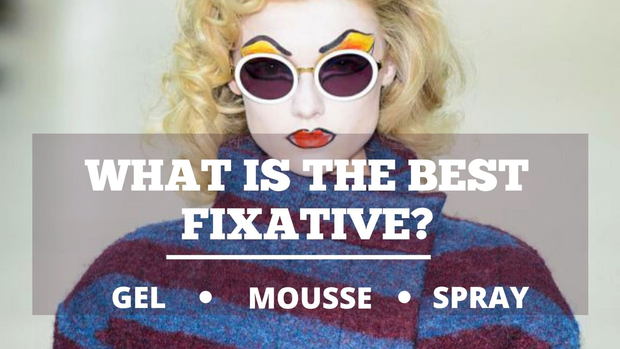GEL, MOUSSE OR SPRAY, WHAT IS THE BEST FIXATIVE?