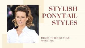 STYLISH PONYTAIL STYLES: TRICKS TO BOOST YOUR HAIRSTYLE