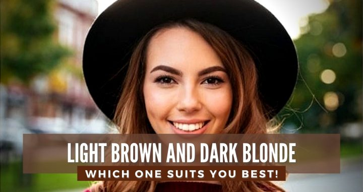 Dark Blonde Hair vs Light Brown, Which one suits you best!